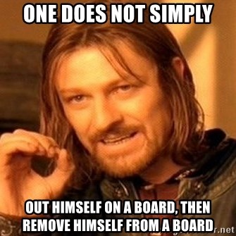 One Does Not Simply - one does not simply out himself on a board, then remove himself from a board