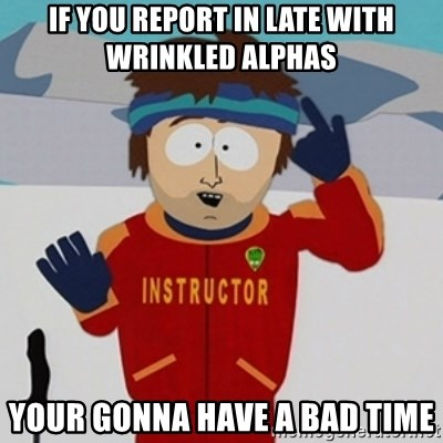 SouthPark Bad Time meme - if you report in late with wrinkled alphas your gonna have a bad time