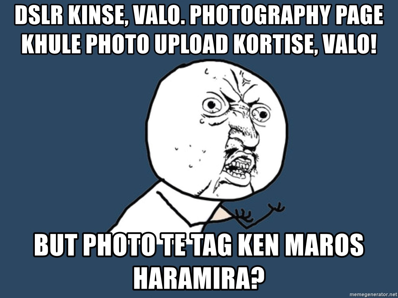 Y U No - DSLR kinse, Valo. Photography Page khule Photo upload kortise, Valo! But Photo te TAG ken maros Haramira?