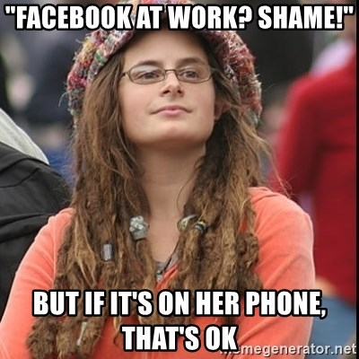 """College Liberal - """"Facebook at work? Shame!"""" but if it's on her phone, that's ok"""