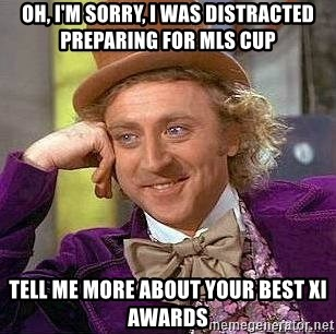 Willy Wonka - Oh, I'm sorry, I was distracted preparing for MLS Cup tell me more about your Best XI awards