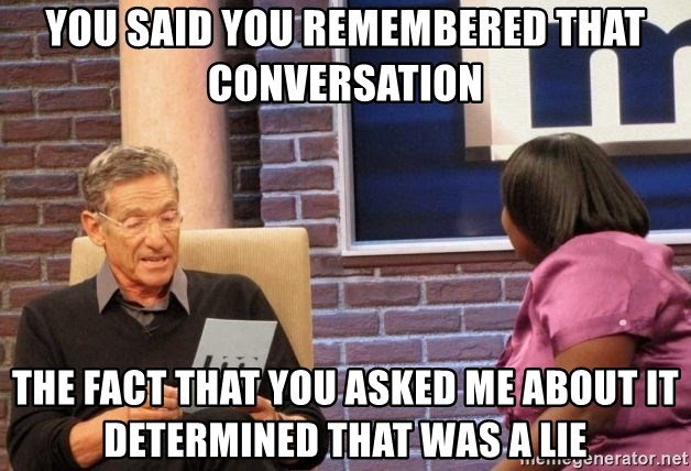 Maury Lie Detector - You said you remembered that conversation The fact that you asked me about it determined that was a lie