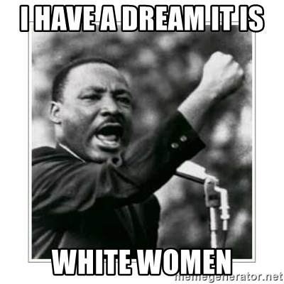 I HAVE A DREAM - i have a dream it is  white women