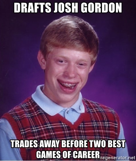 Bad Luck Brian - drafts josh gordon trades away before two best games of career
