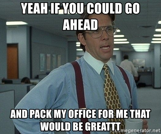 Office Space That Would Be Great - YEAH IF YOU COULD GO AHEAD AND PACK MY OFFICE FOR ME THAT WOULD BE GREATTT