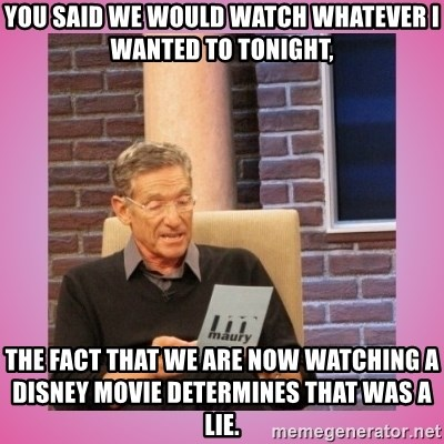 MAURY PV - You said WE would watch whatever i wanted to tonight, the fact that we are now WATCHing a Disney movie determines that was a lie.