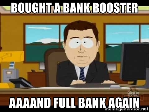 Aand Its Gone - Bought a bank booster Aaaand full bank again