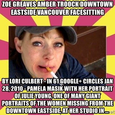 Patricia (Patty) Downtown Eastside Vancouver, BC - ZOE GREAVES AMBER TROOCK downtown eastside vancouver facesitting by Lori Culbert - in 61 Google+ circles Jan 28, 2010 - Pamela Masik with her portrait of Julie Young, one of many giant portraits of the women missing from the Downtown Eastside, at her studio in ...