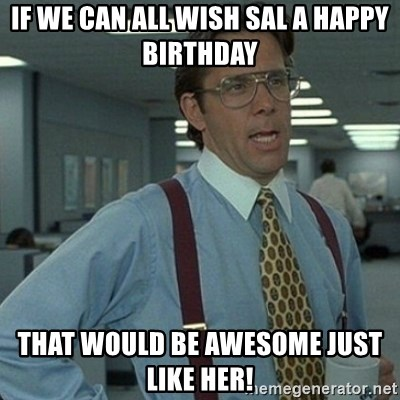 Yeah that'd be great... - if we can all wish sal a happy birthday that would be awesome just like her!