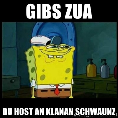 Don't you, Squidward? - gibs zua du host an klanan schwaunz