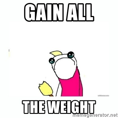 sad do all the things - gain all  the weight