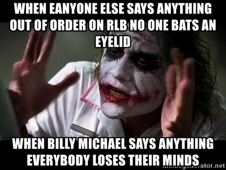 joker mind loss - when eanyone else says anything out of order on RLB no one bats an eyelid when billy michael says anything everybody loses their minds