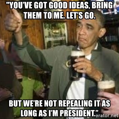 """obama beer - """"You've got good ideas, BRING THEM TO ME. LET'S GO.  But we're not repealing it as long as I'm president."""""""