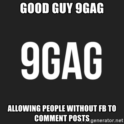 Good Guy 9gag Allowing People Without Fb To Comment Posts 9gag