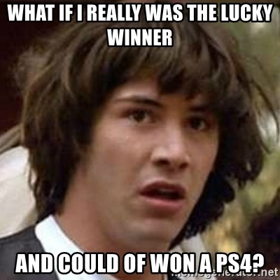 Conspiracy Keanu - what if i really was the lucky winner and could of won a ps4?