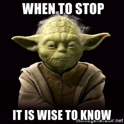 ProYodaAdvice -  WHEN TO STOP it is WISE TO KNOW