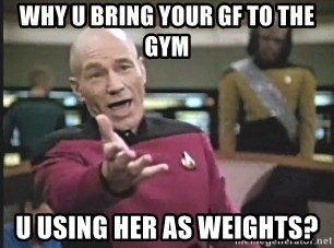 Captain Picard - why u bring your gf to the gym u using her as weights?