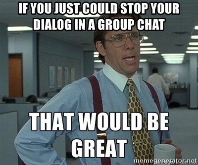 43591647 if you just could stop your dialog in a group chat that would be