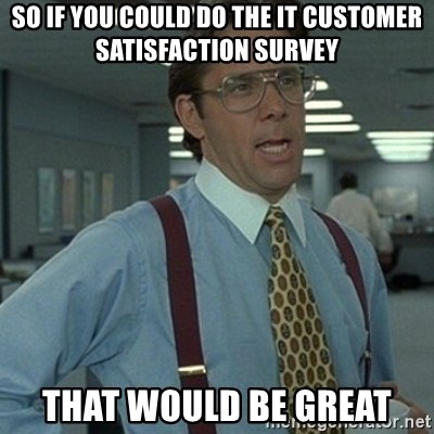 Office Space Boss - SO IF you COULD do the IT CUSTOMER SATISFACTION Survey tHAT wOULD BE GREAT