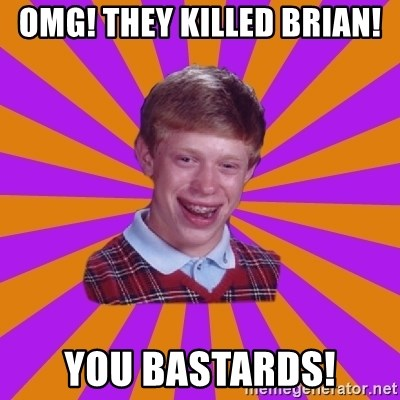 Unlucky Brian Strikes Again - Omg! They killed Brian! You bastards!