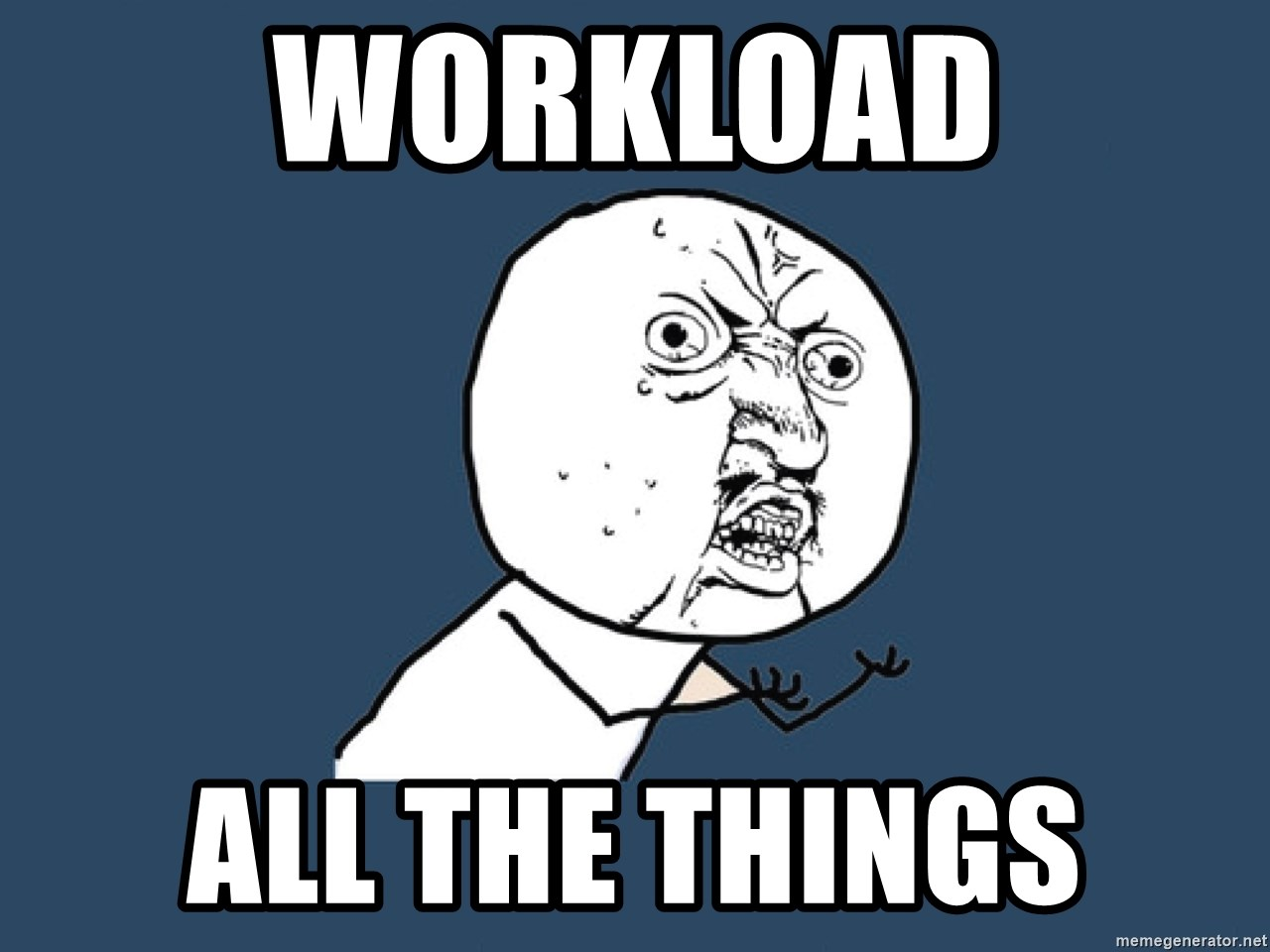 Y U No - WORKLOAD ALL THE THINGS