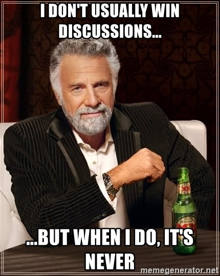 The Most Interesting Man In The World - I DON'T USUALLY WIN DISCUSSIONS... ...BUT WHEN I DO, IT'S NEVER