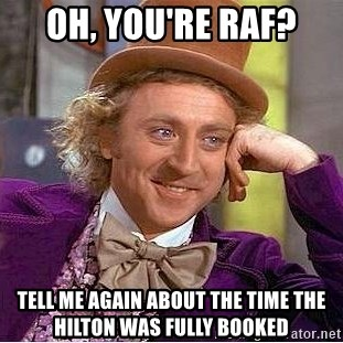 Willy Wonka - Oh, you're RAF? tell me again about the time the hilton was fully booked