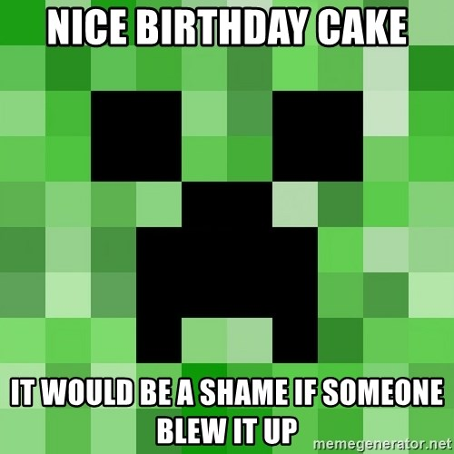 Minecraft Creeper Meme - Nice birthday cake it would be a shame if someone blew it up