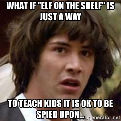 """Conspiracy Keanu - What if """"ELF on tHE SHELF"""" is just a way  to teach kids it is ok to be spied upon..."""