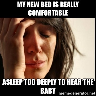 First World Problems - my new bed is really comfortable asleep too deeply to hear the baby