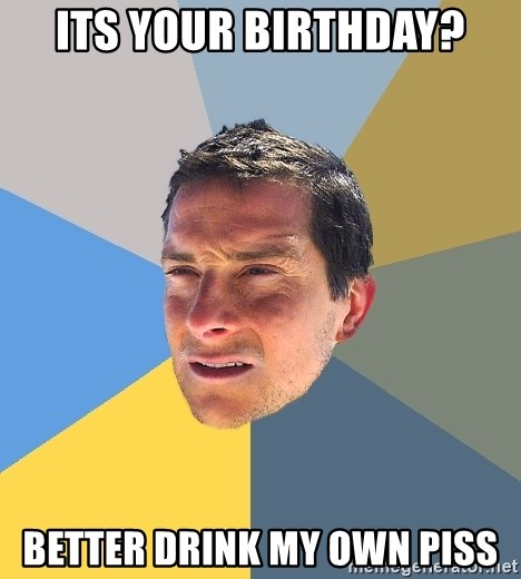 Bear Grylls - its your birthday? better drink my own piss