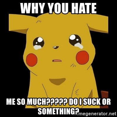 Pikachu crying - why you hate me so much????? do i suck or something?