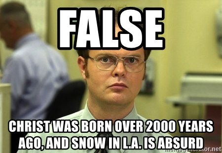 False guy - False Christ was born over 2000 years ago, and snow in L.a. is absurd