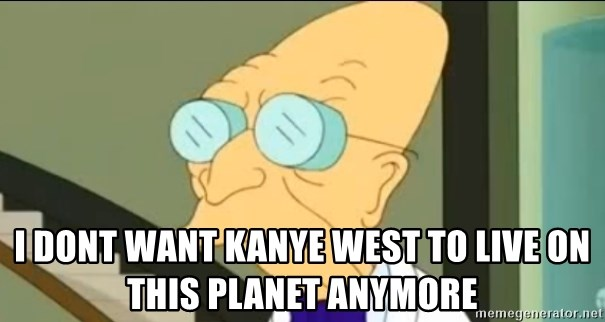 I Don't Want to Live in this Planet Anymore - I dont want kanye west to live on this planet anymore
