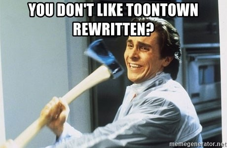 american psycho - you don't like toontown rewritten?