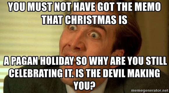 nicolas cage no me digas - You must not have GOT THE MEMO THAT CHRISTMAS IS  a pagan holiday so why are you still celebrating it. is the devil making you?