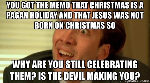You GOT THE MEMO THAT CHRISTMAS IS a pagan holiday and that Jesus was not born on Christmas so why are you still celebrating them? Is the devil making you?