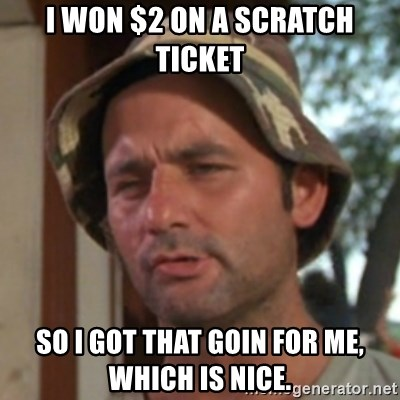 Carl Spackler - I won $2 on a scratch ticket So I got that goin for me, Which is nice.