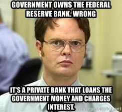 Dwight Shrute - Government Owns the Federal Reserve Bank. WRONG It's a Private Bank that loans the Government Money and Charges Interest.