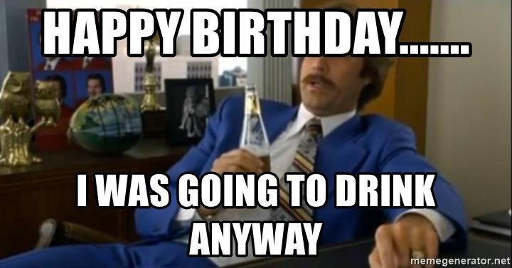 That escalated quickly-Ron Burgundy - HAPPY BIRTHDAY....... I WAS GOING TO DRINK ANYWAY