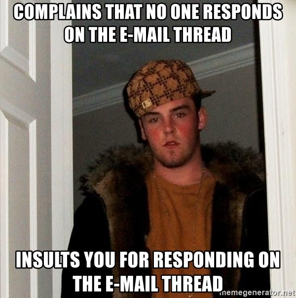 Scumbag Steve - complains that no one responds on the e-mail thread Insults you for responding on the e-mail thread