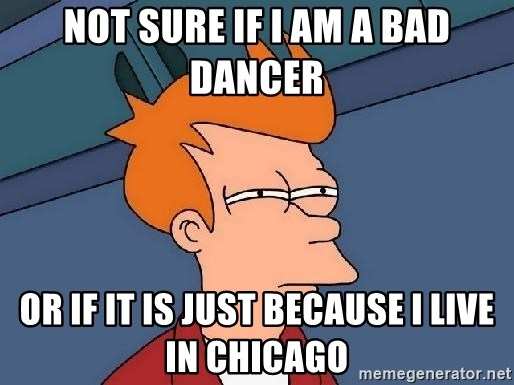 FRY FRY - Not sure if I am a bad dancer Or if it is just because I live in chicago