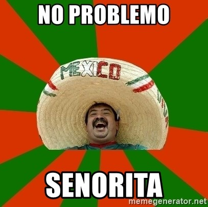 no problemo senorita successful mexican meme generator