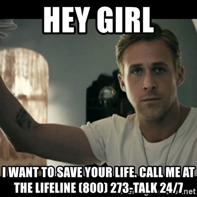 ryan gosling hey girl - Hey girl i want to save your life. call me at the lifeline (800) 273-talk 24/7