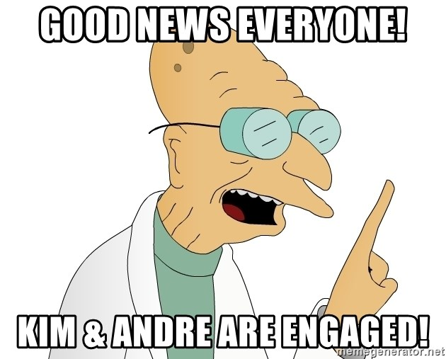 Good News Everyone - Good News everyone! Kim & Andre are engaged!