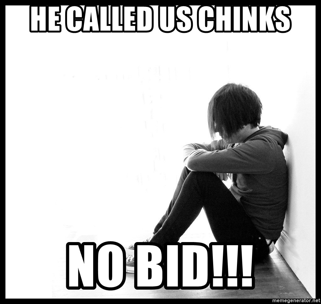 First World Problems - he called us chinks no bid!!!