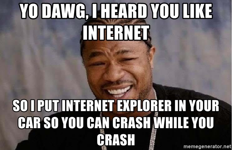 Yo Dawg - Yo Dawg, I heard you like Internet so i put internet explorer in your car so you can crash while you crash