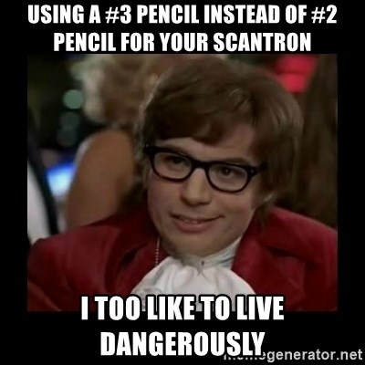 Dangerously Austin Powers - Using a #3 Pencil instead of #2 Pencil for your scantron I too like to live dangerously