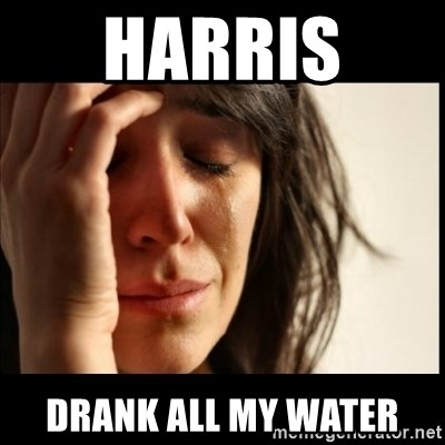 First World Problems - harris  drank all my water