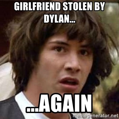 Conspiracy Keanu - girlfriend stolen by dylan...  ...again